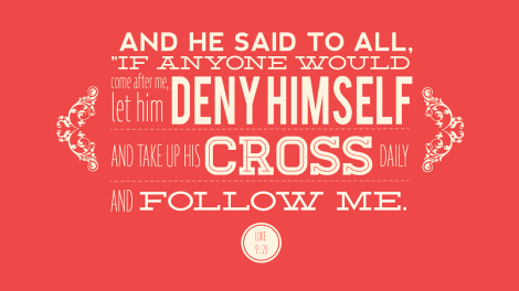 And he said to all if anyone would come after me let him deny himself and take up his cross daily and follow me